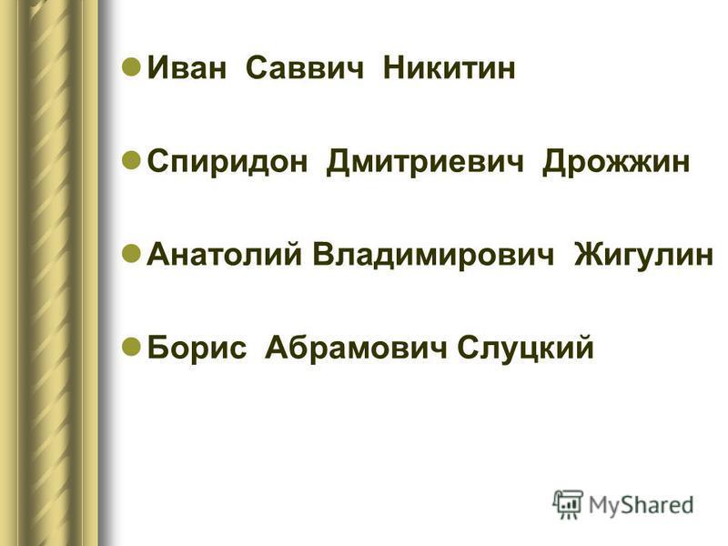 Иван Саввич Никитин Спиридон Дмитриевич Дрожжин Анатолий Владимирович Жигулин Борис Абрамович Слуцкий