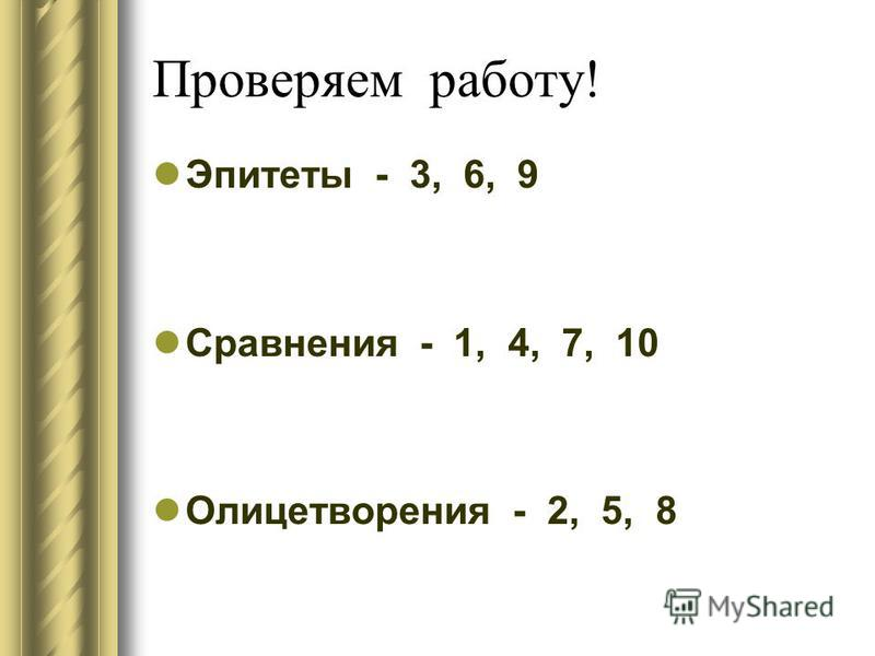 Проверяем работу! Эпитеты - 3, 6, 9 Сравнения - 1, 4, 7, 10 Олицетворения - 2, 5, 8