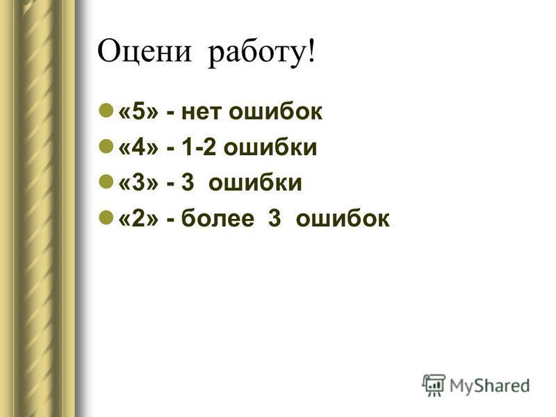 Оцени работу! «5» - нет ошибок «4» - 1-2 ошибки «3» - 3 ошибки «2» - более 3 ошибок