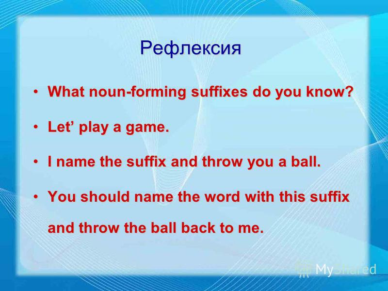 Рефлексия What noun-forming suffixes do you know?What noun-forming suffixes do you know? Let play a game.Let play a game. I name the suffix and throw you a ball.I name the suffix and throw you a ball. You should name the word with this suffix and thr