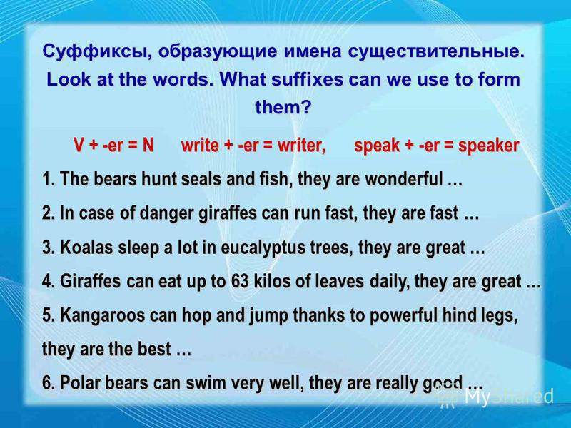 Суффиксы, образующие имена существительные. Look at the words. What suffixes can we use to form them? V + -er = N write + -er = writer,speak + -er = speaker 1. The bears hunt seals and fish, they are wonderful … 2. In case of danger giraffes can run