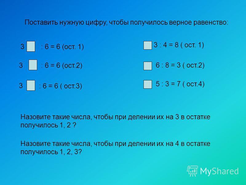 Поставить нужную цифру, чтобы получилось верное равенство: 3: 6 = 6 (ост. 1) 3 3 : 6 = 6 (ост.2) : 6 = 6 ( ост.3) 3 : 4 = 8 ( ост. 1) 6 : 8 = 3 ( ост.2) 5 : 3 = 7 ( ост.4) Назовите такие числа, чтобы при делении их на 3 в остатке получилось 1, 2 ? На