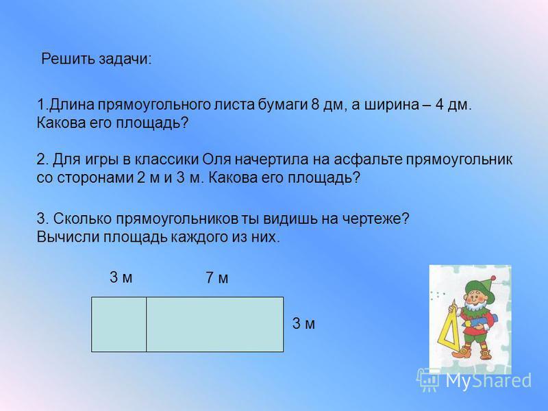 Решить задачи: 1. Длина прямоугольного листа бумаги 8 дм, а ширина – 4 дм. Какова его площадь? 2. Для игры в классики Оля начертила на асфальте прямоугольник со сторонами 2 м и 3 м. Какова его площадь? 3. Сколько прямоугольников ты видишь на чертеже?