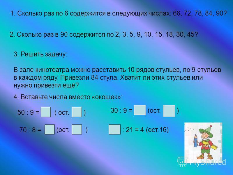 1. Сколько раз по 6 содержится в следующих числах: 66, 72, 78, 84, 90? 2. Сколько раз в 90 содержится по 2, 3, 5, 9, 10, 15, 18, 30, 45? 3. Решить задачу: В зале кинотеатра можно расставить 10 рядов стульев, по 9 стульев в каждом ряду. Привезли 84 ст