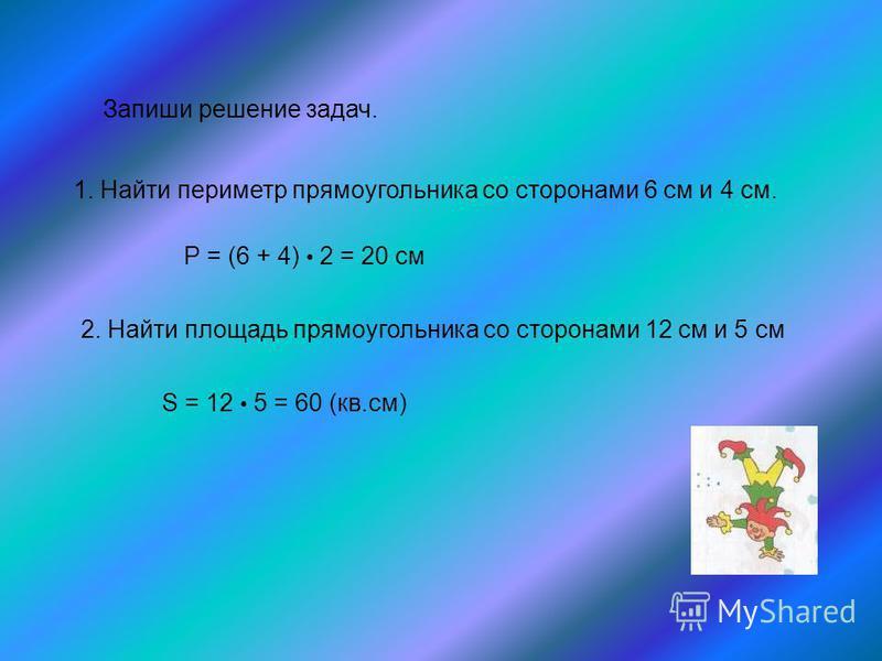 Запиши решение задач. 1. Найти периметр прямоугольника со сторонами 6 см и 4 см. Р = (6 + 4) 2 = 20 см 2. Найти площадь прямоугольника со сторонами 12 см и 5 см S = 12 5 = 60 (кв.см)