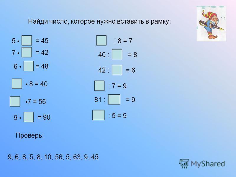 Найди число, которое нужно вставить в рамку: 5 = 45 7 = 42 6 = 48 8 = 40 7 = 56 9 = 90 : 8 = 7 40 := 8 42 := 6 : 7 = 9 81 := 9 : 5 = 9 Проверь: 9, 6, 8, 5, 8, 10, 56, 5, 63, 9, 45