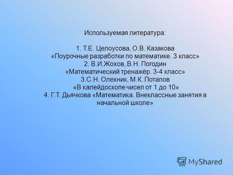 Используемая литература: 1. Т.Е. Целоусова, О.В. Казакова «Поурочные разработки по математике. 3 класс» 2. В.И.Жохов, В.Н. Погодин «Математический тренажёр. 3-4 класс» 3.С.Н. Олехник, М.К. Потапов «В калейдоскопе чисел от 1 до 10» 4. Г.Т. Дьячкова «М