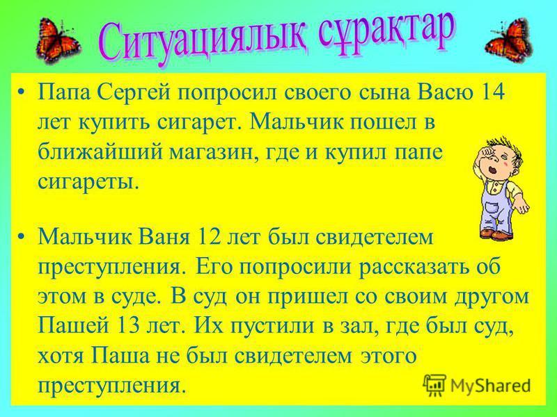 Папа Сергей попросил своего сына Васю 14 лет купить сигарет. Мальчик пошел в ближайший магазин, где и купил папе сигареты. Мальчик Ваня 12 лет был свидетелем преступления. Его попросили рассказать об этом в суде. В суд он пришел со своим другом Пашей