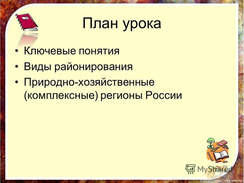 План урока Ключевые понятия Виды районирования Природно-хозяйственные (комплексные) регионы России