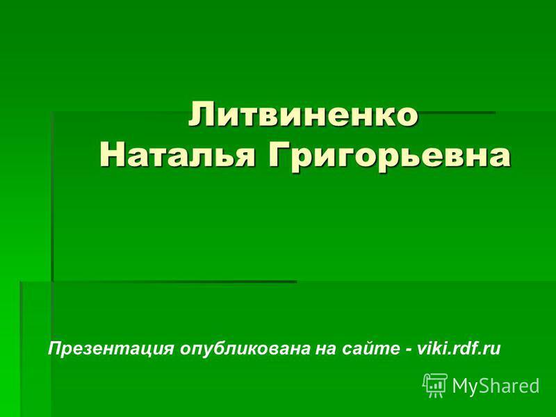 Литвиненко Наталья Григорьевна Литвиненко Наталья Григорьевна Презентация опубликована на сайте - viki.rdf.ru