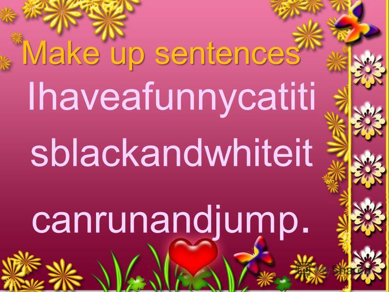 Make up sentences Ihaveafunnycatiti sblackandwhiteit canrunandjump.