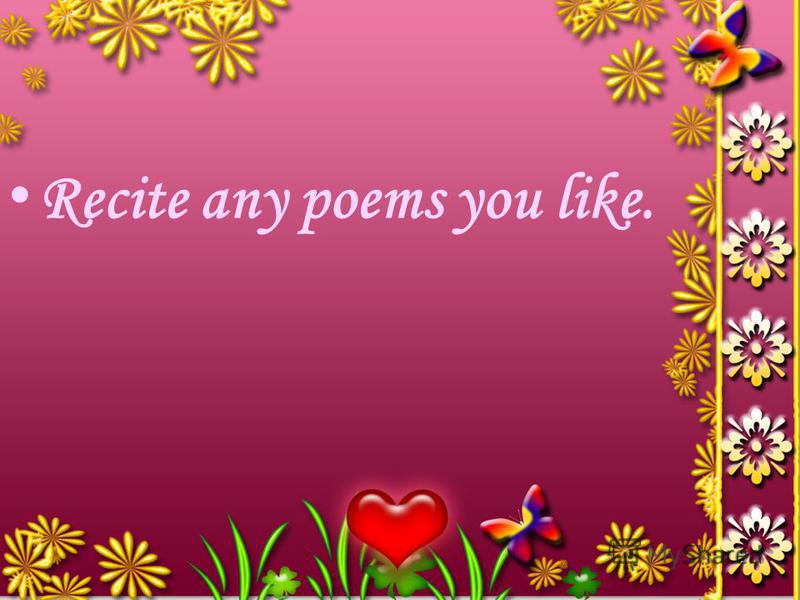 R ecite any poems you like.