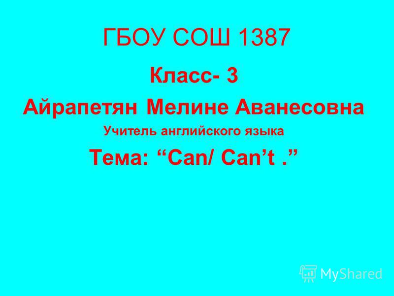 ГБОУ СОШ 1387 Класс- 3 Айрапетян Мелине Аванесовна Учитель английского языка Тема: Can/ Cant.