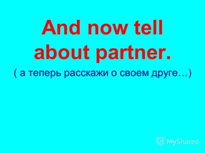 And now tell about partner. ( а теперь расскажи о своем друге…)