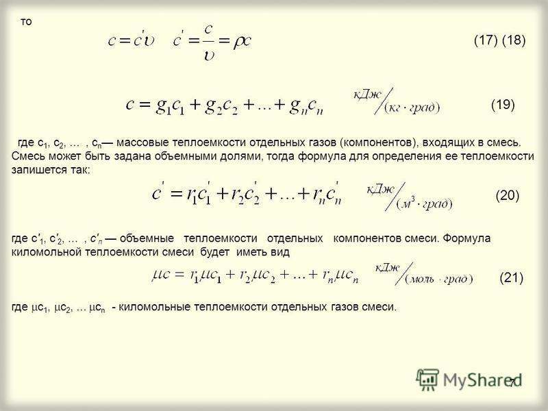 7 (17) (18) то где с 1, с 2,..., с n массовые теплоемкости отдельных газов (компонентов), входящих в смесь. Смесь может быть задана объемными долями, тогда формула для определения ее теплоемкости запишется так: где c' 1, с' 2,..., с' п объемные тепло