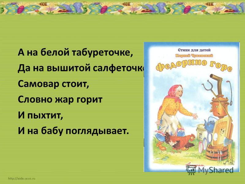 А на белой табуреточке, Да на вышитой салфеточке Самовар стоит, Словно жар горит И пыхтит, И на бабу поглядывает.