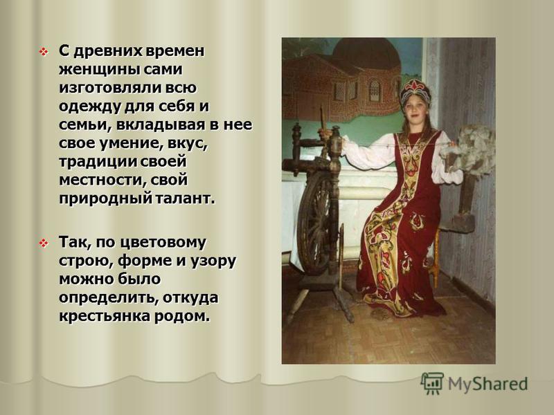 С древних времен женщины сами изготовляли всю одежду для себя и семьи, вкладывая в нее свое умение, вкус, традиции своей местности, свой природный талант. С древних времен женщины сами изготовляли всю одежду для себя и семьи, вкладывая в нее свое уме
