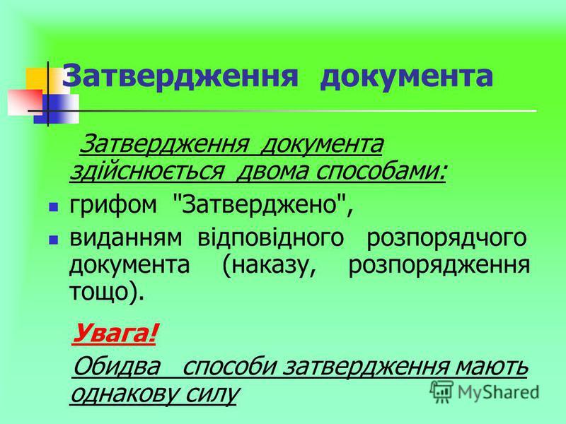 Затвердження документа Затвердження документа здійснюється двома способами: грифом Затверджено, виданням відповідного розпорядчого документа (наказу, розпорядження тощо). Увага! Обидва способи затвердження мають однакову силу