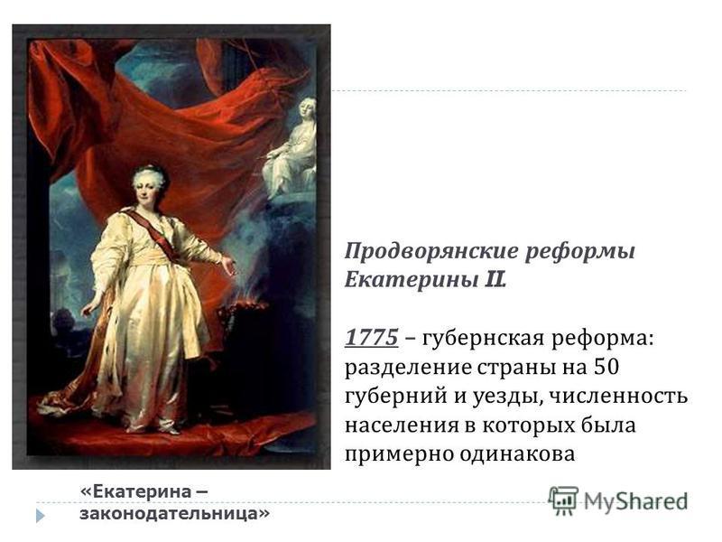 «Екатерина – законодательница» Продворянские реформы Екатерины II. 1775 – губернская реформа : разделение страны на 50 губерний и уезды, численность населения в которых была примерно одинакова