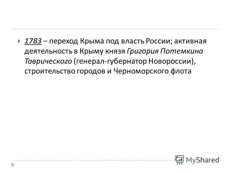1783 – переход Крыма под власть России ; активная деятельность в Крыму князя Григория Потемкина Таврического ( генерал - губернатор Новороссии ), строительство городов и Черноморского флота