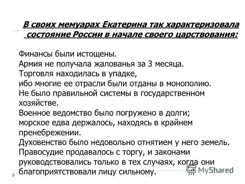 В своих мемуарах Екатерина так характеризовала состояние России в начале своего царствования: Финансы были истощены. Армия не получала жалованья за 3 месяца. Торговля находилась в упадке, ибо многие ее отрасли были отданы в монополию. Не было правиль