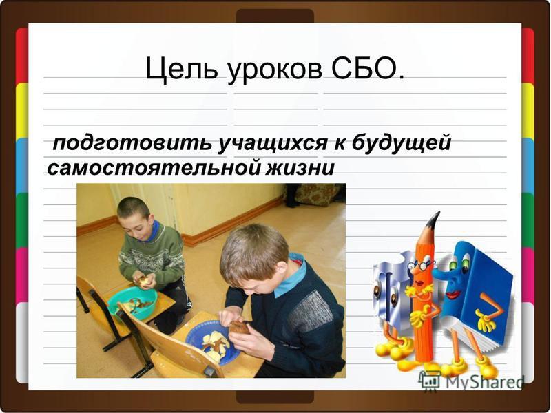 Цель уроков СБО. подготовить учащихся к будущей самостоятельной жизни