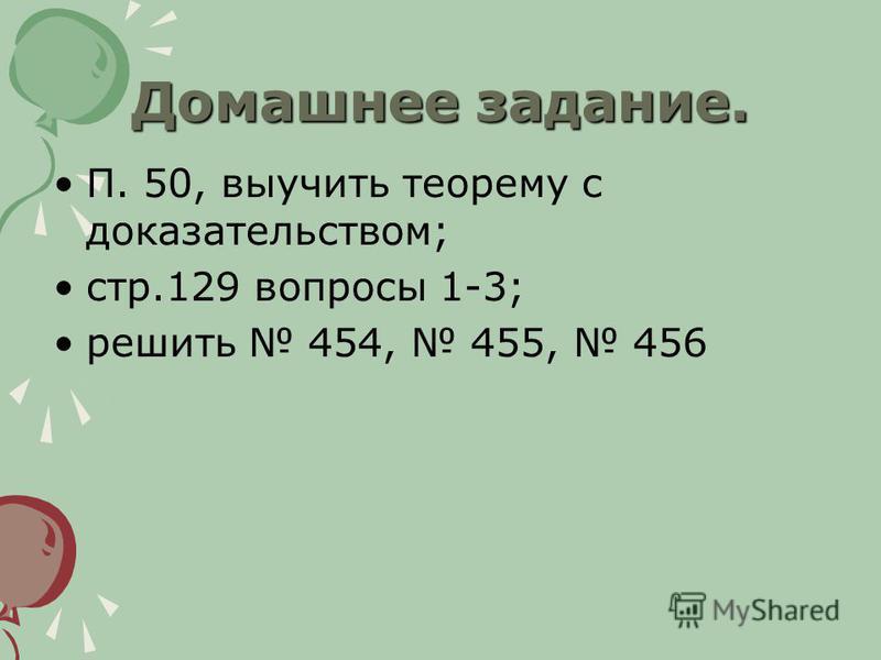 Домашнее задание. П. 50, выучить теорему с доказательством; стр.129 вопросы 1-3; решить 454, 455, 456