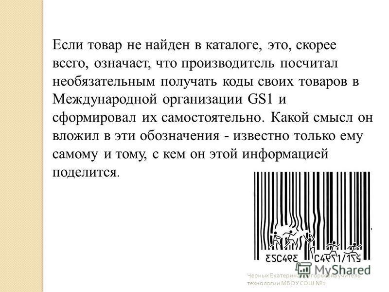 Если товар не найден в каталоге, это, скорее всего, означает, что производитель посчитал необязательным получать коды своих товаров в Международной организации GS1 и сформировал их самостоятельно. Какой смысл он вложил в эти обозначения - известно то