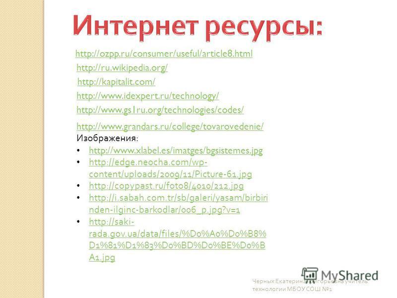 http://ozpp.ru/consumer/useful/article8. html http://ru.wikipedia.org/ http://kapitalit.com/ http://www.idexpert.ru/technology/ http://www.gs1ru.org/technologies/codes/ http://www.grandars.ru/college/tovarovedenie/ Изображения: http://www.xlabel.es/i