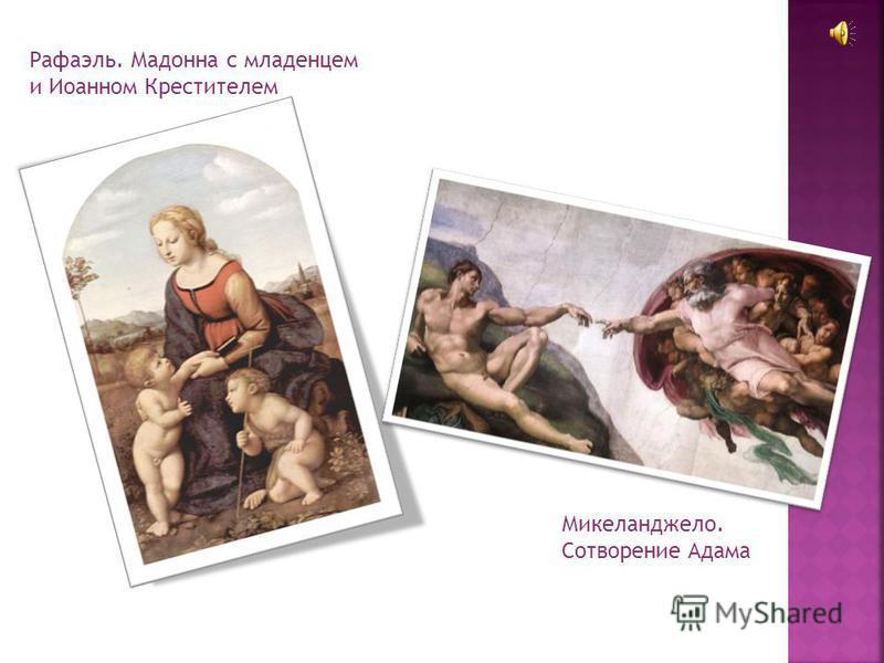 Рафаэль. Мадонна с младенцем и Иоанном Крестителем Микеланджело. Сотворение Адама