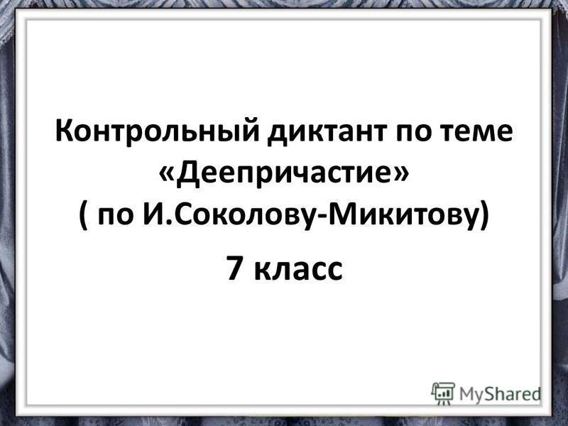 Контрольный диктант по теме «Деепричастие» ( по И.Соколову-Микитову) 7 класс