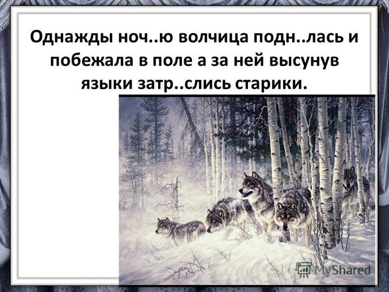 Однажды ночь..ю волчица подн..лось и побежала в поле а за ней высунув языки зато..слизь старики.
