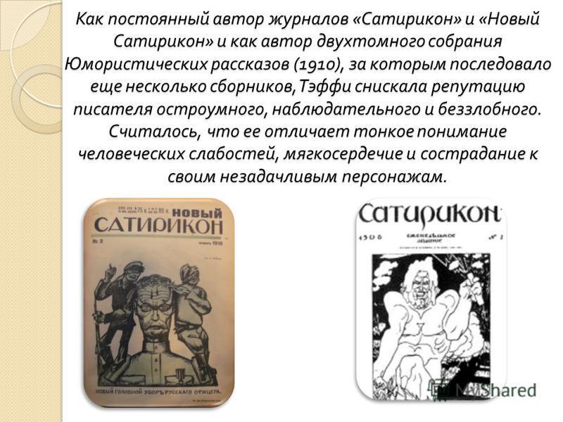 Как постоянный автор журналов « Сатирикон » и « Новый Сатирикон » и как автор двухтомного собрания Юмористических рассказов (1910), за которым последовало еще несколько сборников, Тэффи снискала репутацию писателя остроумного, наблюдательного и беззл