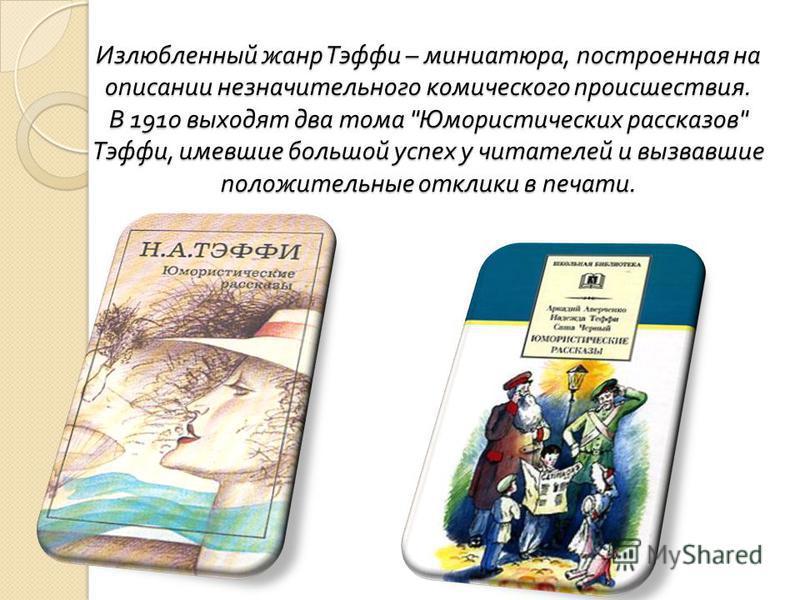 Излюбленный жанр Тэффи – миниатюра, построенная на описании незначительного комического происшествия. В 1910 выходят два тома  Юмористических рассказов  Тэффи, имевшие большой успех у читателей и вызвавшие положительные отклики в печати.