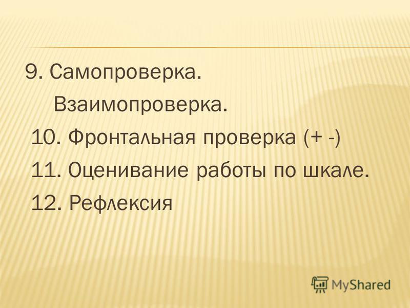 9. Самопроверка. Взаимопроверка. 10. Фронтальная проверка (+ -) 11. Оценивание работы по шкале. 12. Рефлексия