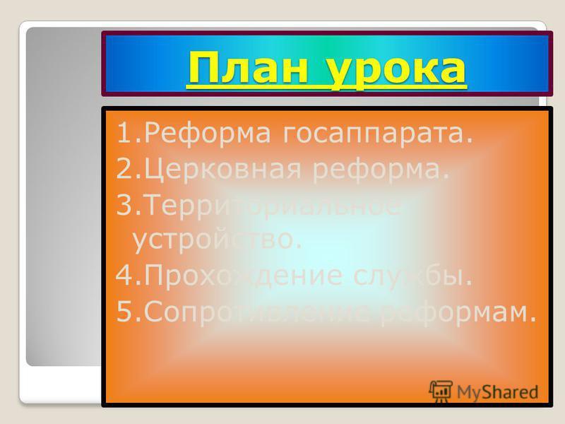 План урока 1. Реформа госаппарата. 2. Церковная реформа. 3. Территориальное устройство. 4. Прохождение службы. 5. Сопротивление реформам.