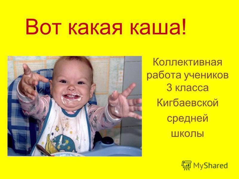 Вот какая каша! Коллективная работа учеников 3 класса Кигбаевской средней школы