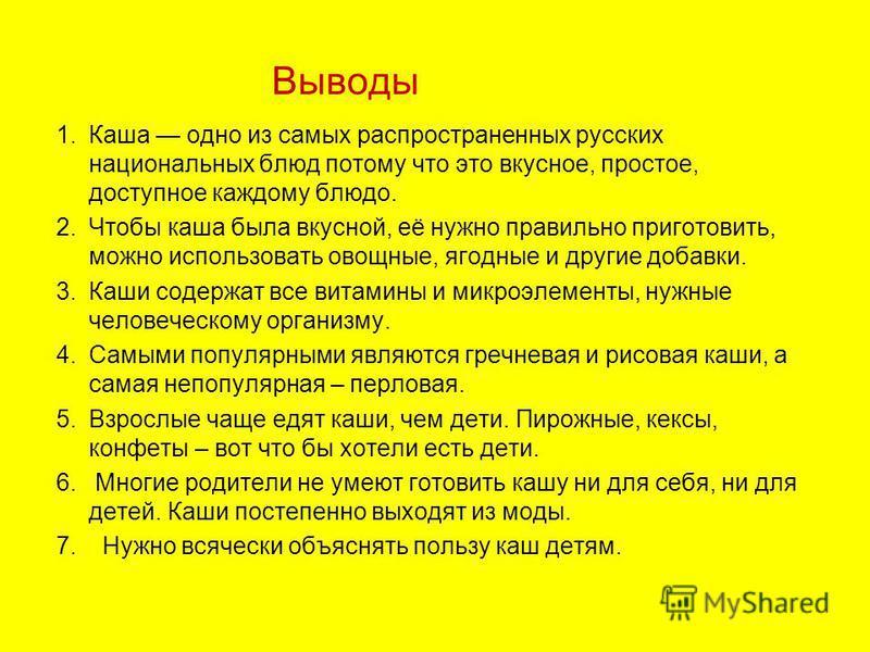 Выводы 1. Каша одно из самых распространенных русских национальных блюд потому что это вкусное, простое, доступное каждому блюдо. 2. Чтобы каша была вкусной, её нужно правильно приготовить, можно использовать овощные, ягодные и другие добавки. 3. Каш