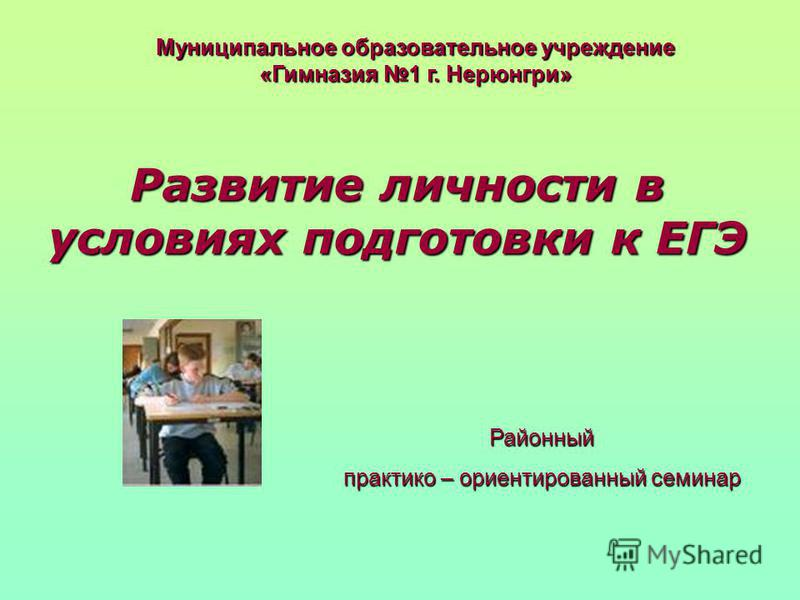 Развитие личности в условиях подготовки к ЕГЭ Муниципальное образовательное учреждение «Гимназия 1 г. Нерюнгри» Районный практико – ориентированный семинар