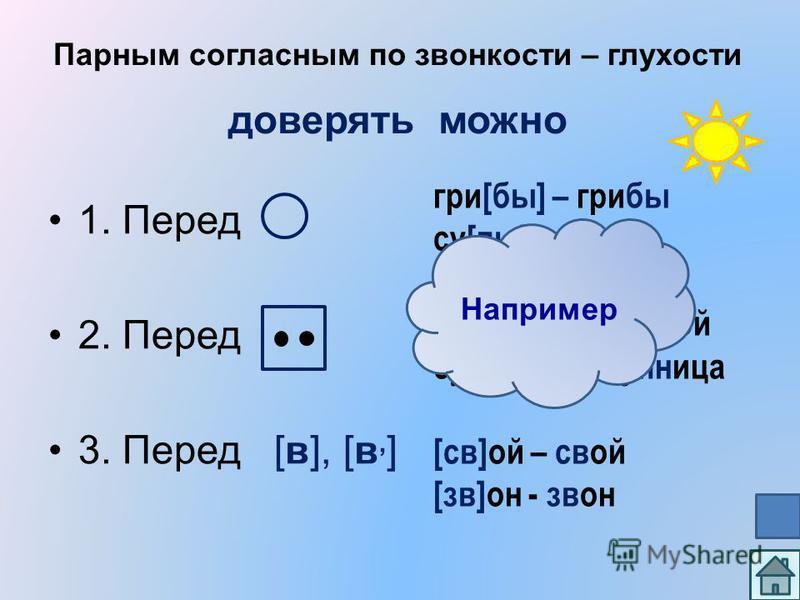 Парным согласным по звонкости – глухости доверять можно 1. Перед 2. Перед 3. Перед [в], [в, ] при[бы] – прибы су[по] - супо при[бн]ой- прибной су[пн, ]лица - супнлица [св]ой – свой [зв]он - звон Например