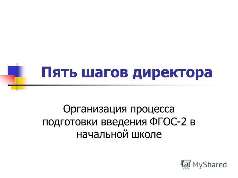Пять шагов директора Организация процесса подготовки введения ФГОС-2 в начальной школе