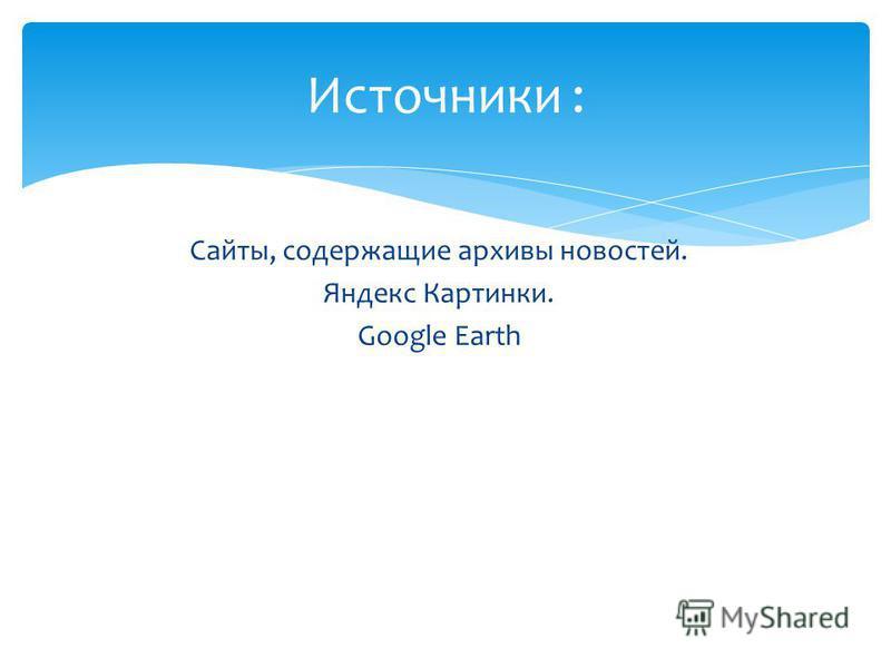 Сайты, содержащие архивы новостей. Яндекс Картинки. Google Earth Источники :