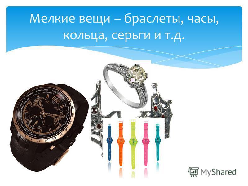 Мелкие вещи – браслеты, часы, кольца, серьги и т.д.