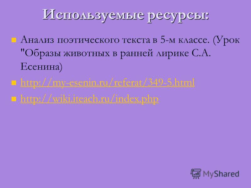 Используемые ресурсы: Анализ поэтического текста в 5-м классе. (Урок Образы животных в ранней лирике С.А. Есенина) http://my-esenin.ru/referat/349-5. html http://wiki.iteach.ru/index.php