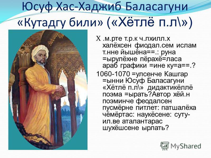 Юсуф Хас-Хаджиб Баласагуни «Кутадгу били» («Хётлё п.л\») X.м.рте т.р.к ч.лхилл.х халёхсен фиодал.сем ислам т.нне йышёна==.: руна =ырулёхне пёрахё=ласа араб графики =ине ку=а==.? 1060-1070 =улсенче Кашгар =ынни Юсуф Баласагуни «Хётлё п.л\» дидактикёлл