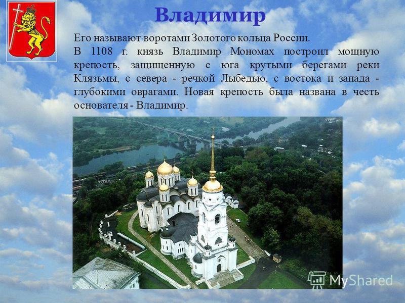 Владимир Его называют воротами Золотого кольца России. В 1108 г. князь Владимир Мономах построил мощную крепость, защищенную с юга крутыми берегами реки Клязьмы, с севера - речкой Лыбедью, с востока и запада - глубокими оврагами. Новая крепость была