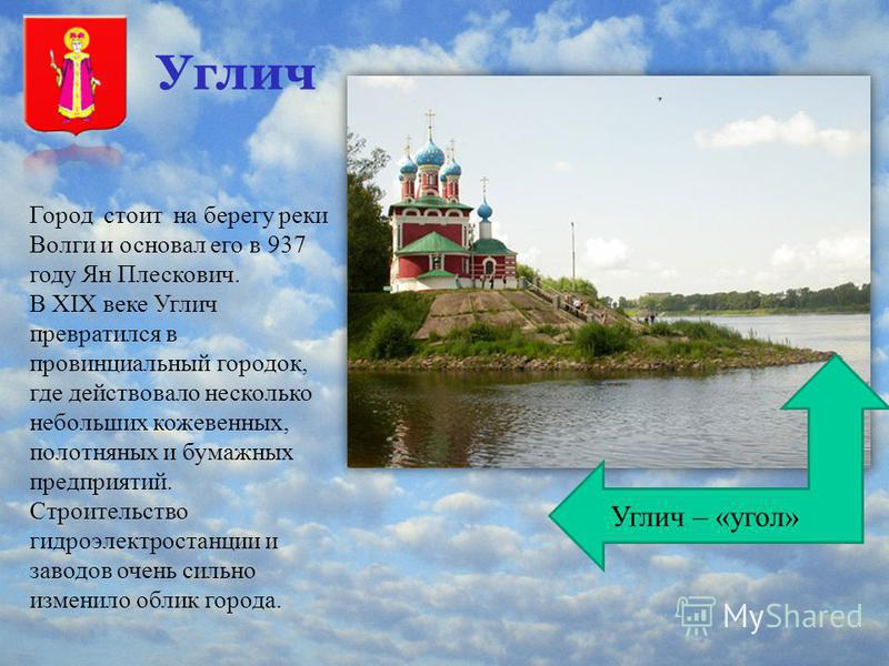 Углич Город стоит на берегу реки Волги и основал его в 937 году Ян Плескович. В XIX веке Углич превратился в провинциальный городок, где действовало несколько небольших кожевенных, полотняных и бумажных предприятий. Строительство гидроэлектростанции