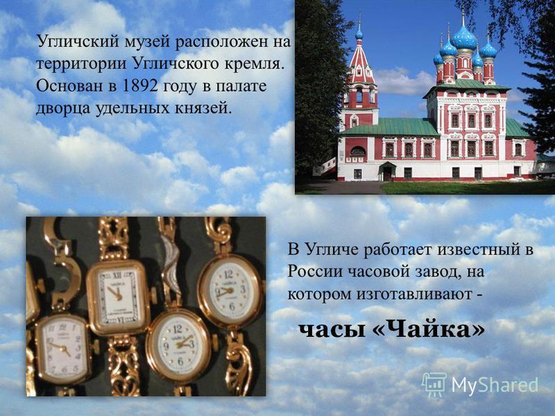 часы «Чайка» Угличский музей расположен на территории Угличского кремля. Основан в 1892 году в палате дворца удельных князей. В Угличе работает известный в России часовой завод, на котором изготавливают -