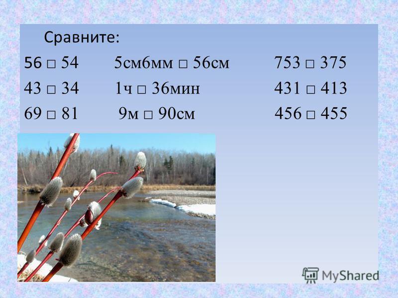 Сравните: 56 54 5 см 6 мм 56 см 753 375 43 34 1 ч 36 мин 431 413 69 81 9 м 90 см 456 455