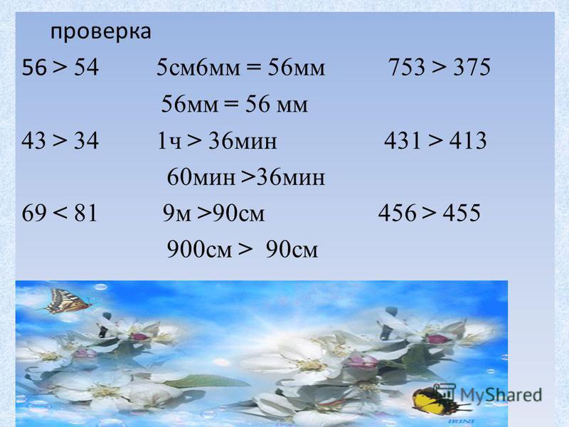 проверка 56 > 54 5 см 6 мм = 56 мм 753 > 375 56 мм = 56 мм 43 > 34 1 ч > 36 мин 431 > 413 60 мин >36 мин 69 90 см 456 > 455 900 см > 90 см